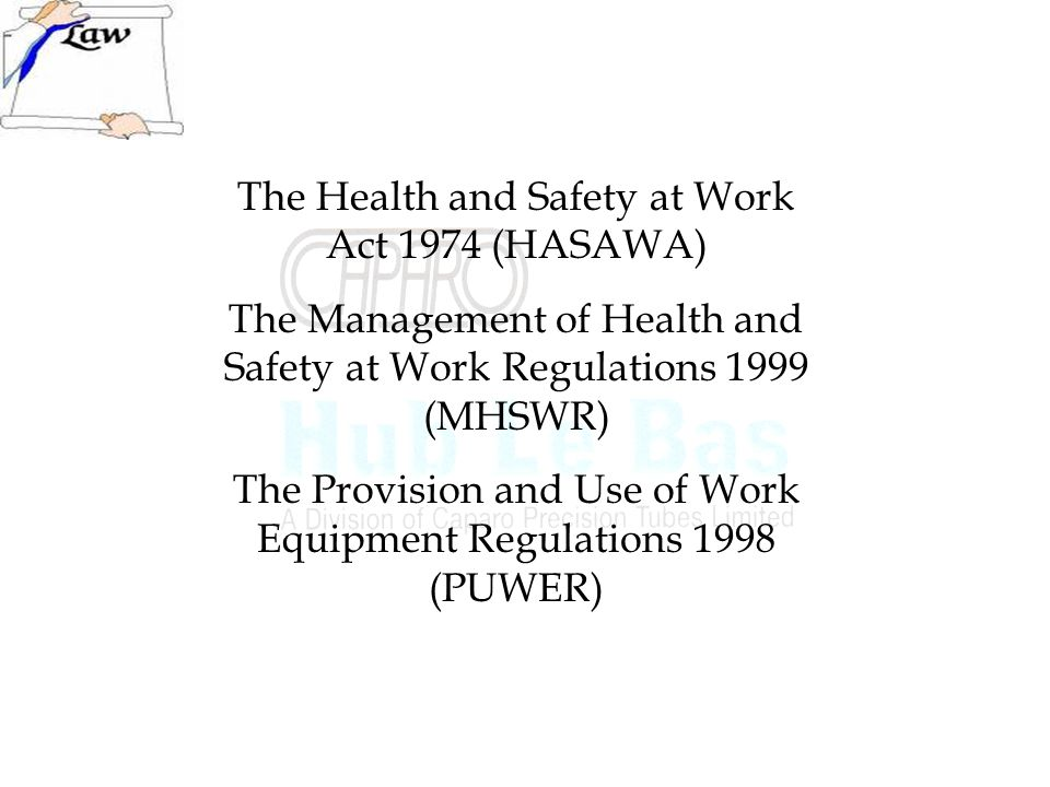 The Health and Safety at Work Act 1974 (HASAWA) The Management of Health and Safety at Work Regulations 1999 (MHSWR) The Provision and Use of Work Equipment Regulations 1998 (PUWER)