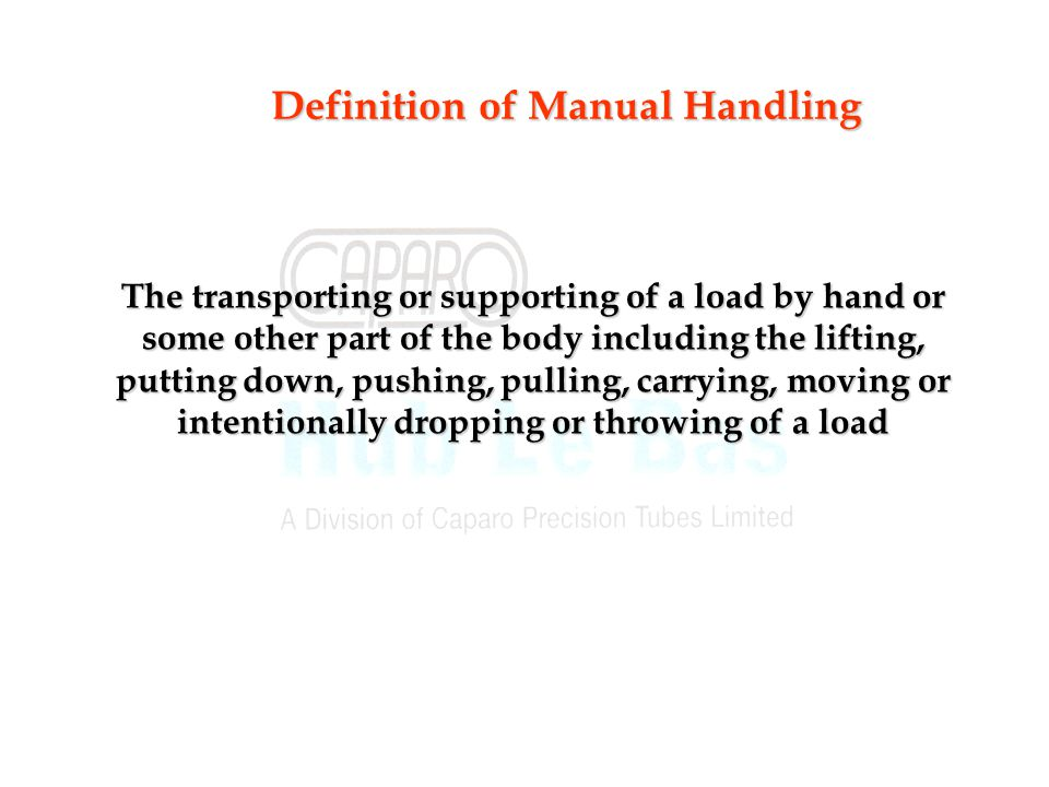 Definition of Manual Handling The transporting or supporting of a load by hand or some other part of the body including the lifting, putting down, pushing, pulling, carrying, moving or intentionally dropping or throwing of a load