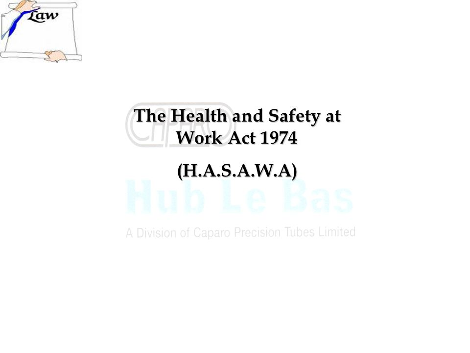 The Health and Safety at Work Act 1974 (H.A.S.A.W.A)