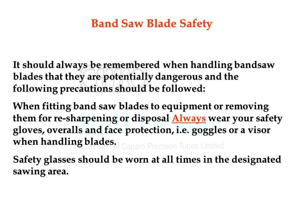 Band Saw Blade Safety It should always be remembered when handling bandsaw blades that they are potentially dangerous and the following precautions should be followed: When fitting band saw blades to equipment or removing them for re-sharpening or disposal Always wear your safety gloves, overalls and face protection, i.e.