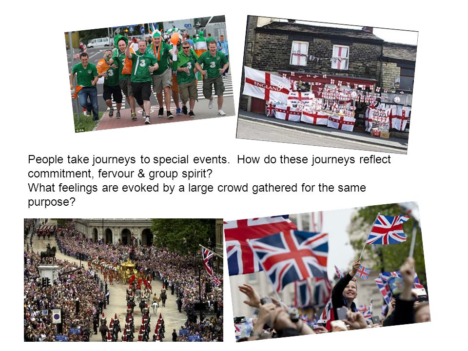People take journeys to special events. How do these journeys reflect commitment, fervour & group spirit? What feelings are evoked by a large crowd ga