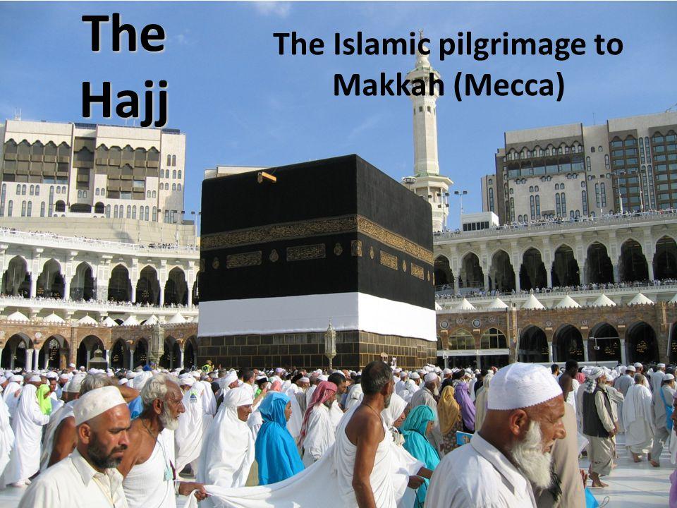 The Hajj The Islamic pilgrimage to Makkah (Mecca)