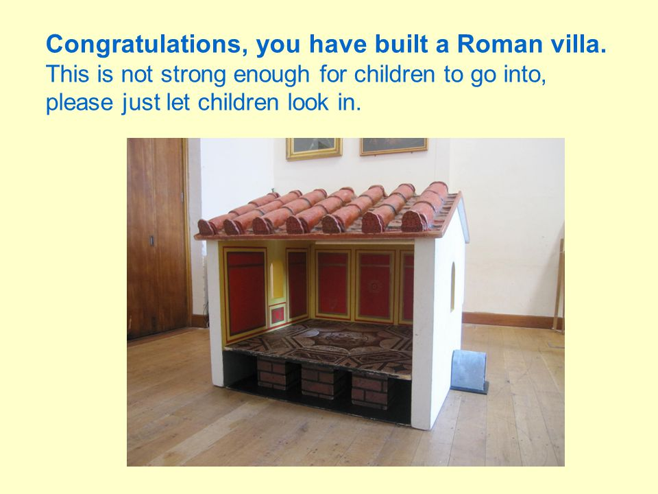 Congratulations, you have built a Roman villa. This is not strong enough for children to go into, please just let children look in.