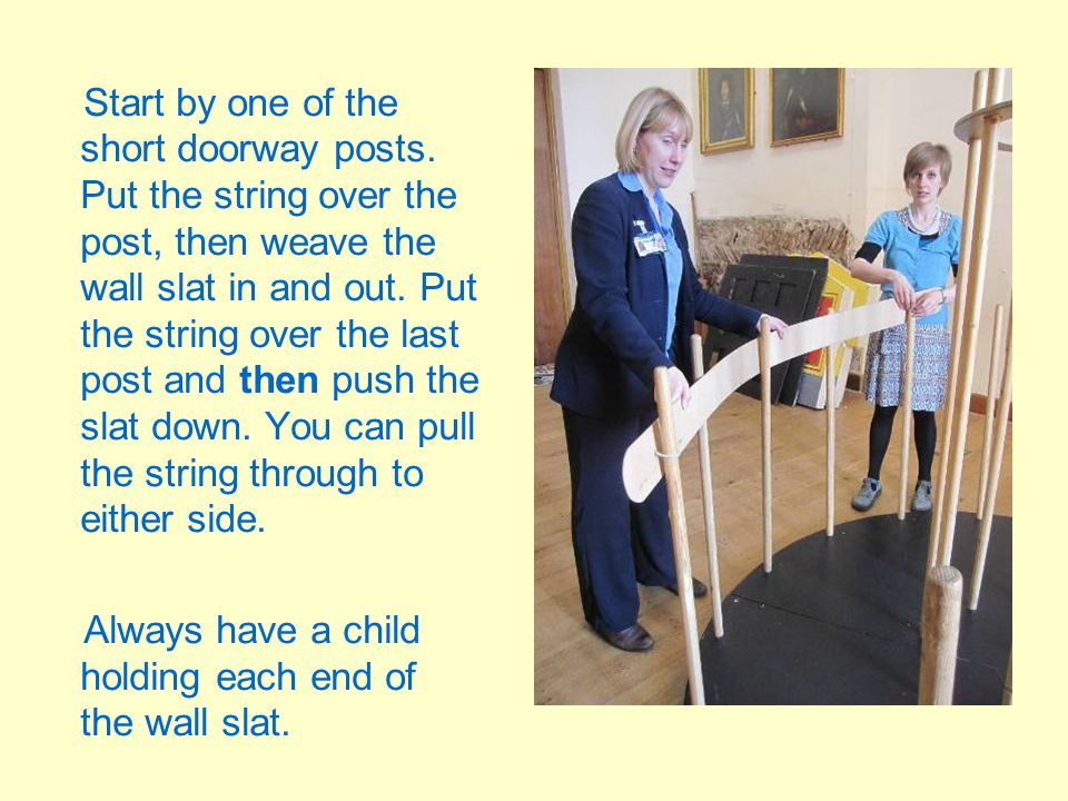Start by one of the short doorway posts. Put the string over the post, then weave the wall slat in and out. Put the string over the last post and then