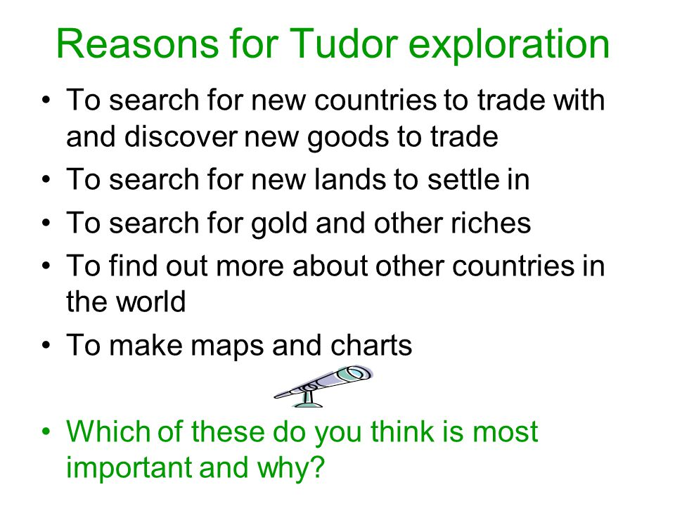 Reasons for Tudor exploration To search for new countries to trade with and discover new goods to trade To search for new lands to settle in To search for gold and other riches To find out more about other countries in the world To make maps and charts Which of these do you think is most important and why?