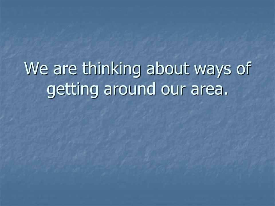 We are thinking about ways of getting around our area.