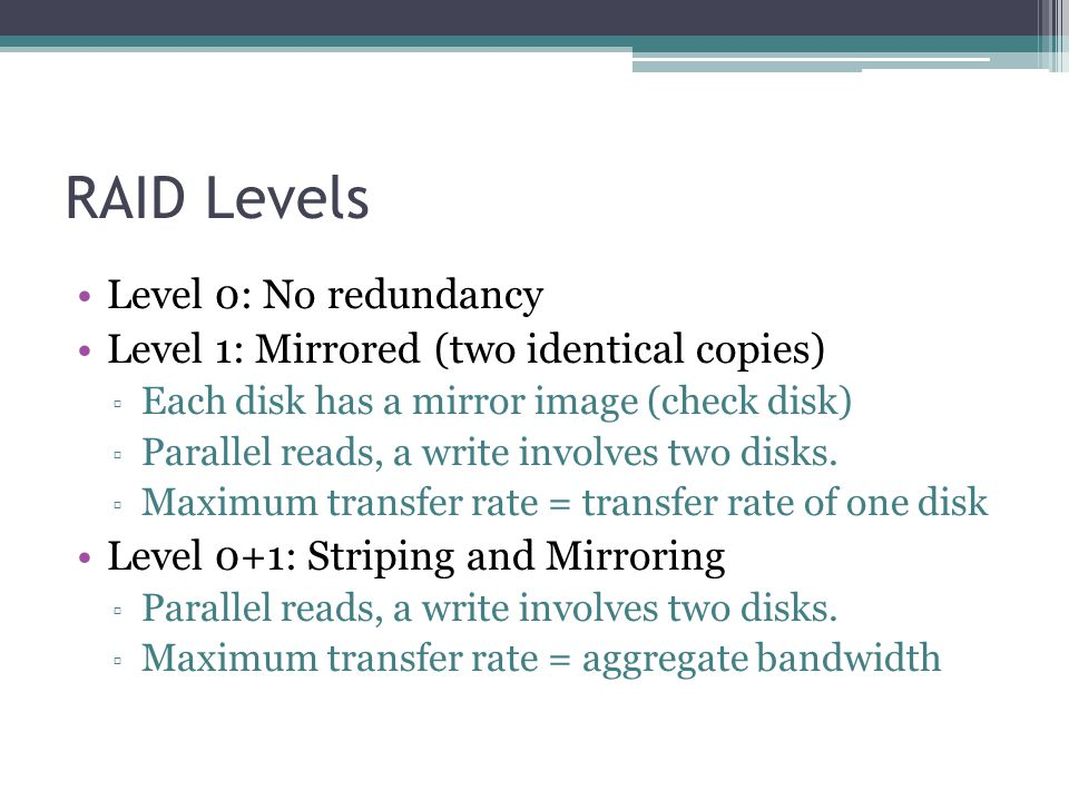 RAID Levels Level 0: No redundancy Level 1: Mirrored (two identical copies) ▫ Each disk has a mirror image (check disk) ▫ Parallel reads, a write invo