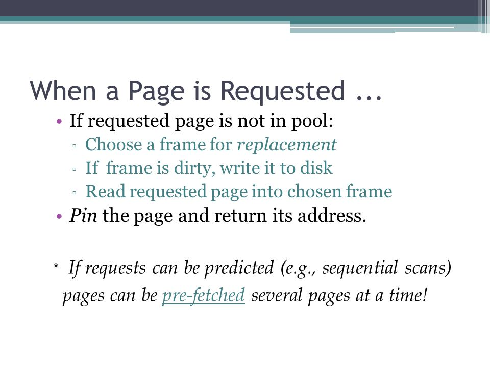 When a Page is Requested... If requested page is not in pool: ▫ Choose a frame for replacement ▫ If frame is dirty, write it to disk ▫ Read requested