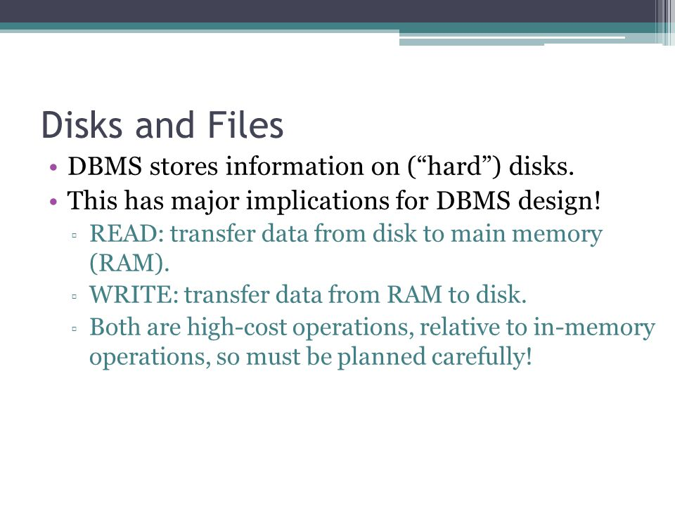 "Disks and Files DBMS stores information on (""hard"") disks. This has major implications for DBMS design! ▫ READ: transfer data from disk to main memory"