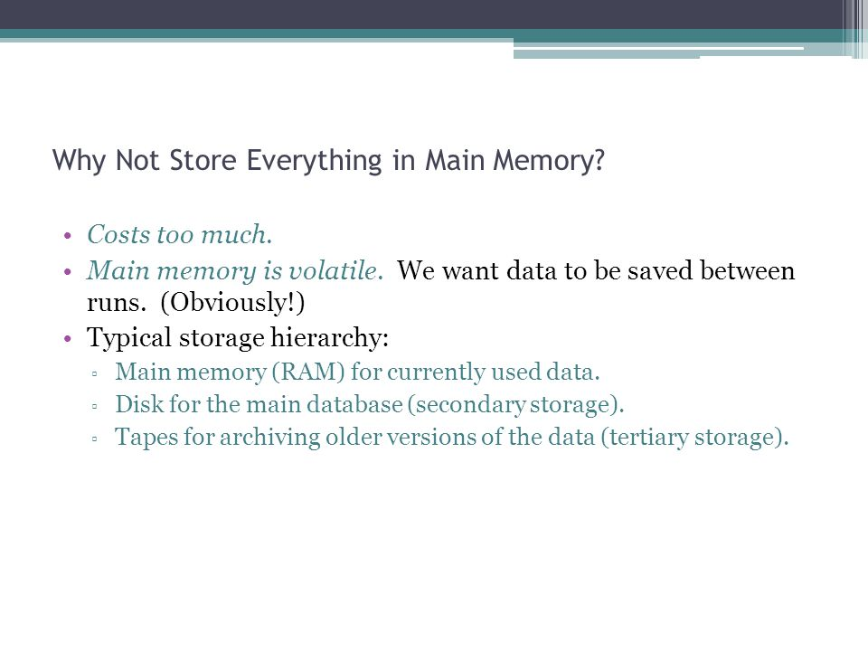 Why Not Store Everything in Main Memory? Costs too much. Main memory is volatile. We want data to be saved between runs. (Obviously!) Typical storage