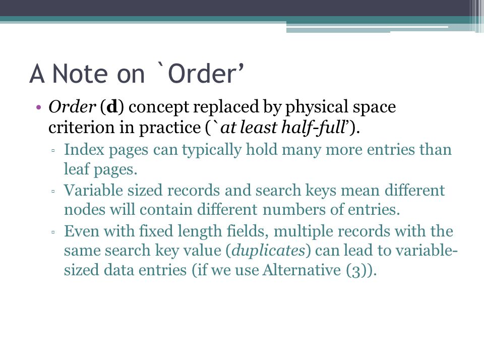 A Note on `Order' Order (d) concept replaced by physical space criterion in practice (`at least half-full'). ▫ Index pages can typically hold many mor