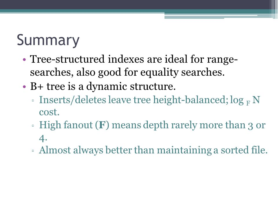 Summary Tree-structured indexes are ideal for range- searches, also good for equality searches. B+ tree is a dynamic structure. ▫ Inserts/deletes leav