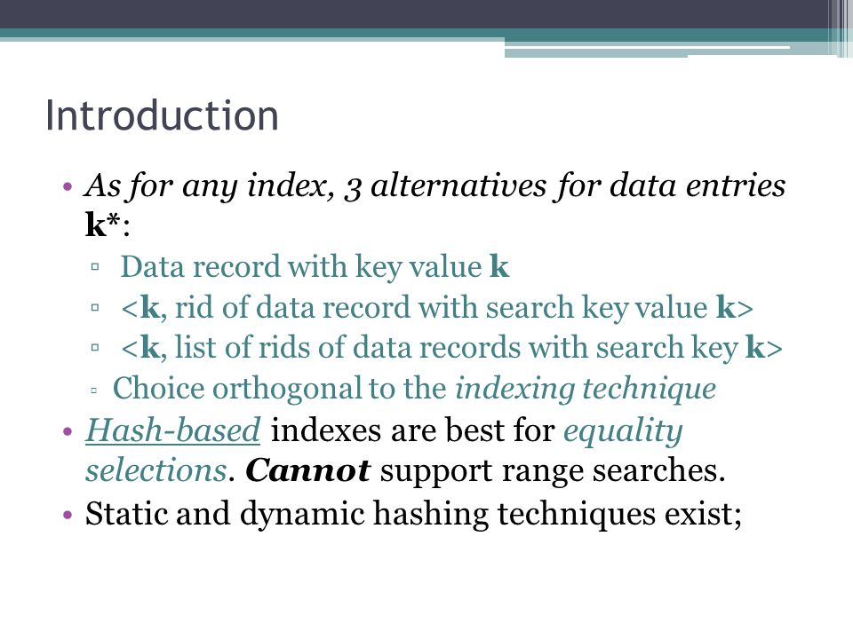 Introduction As for any index, 3 alternatives for data entries k*: ▫ Data record with key value k ▫ ▫ Choice orthogonal to the indexing technique Hash