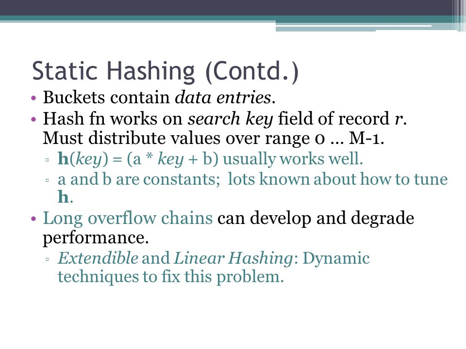 Static Hashing (Contd.) Buckets contain data entries. Hash fn works on search key field of record r. Must distribute values over range 0... M-1. ▫ h(k