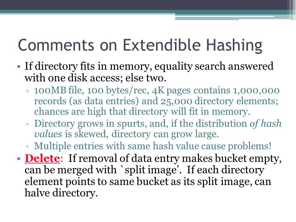 Comments on Extendible Hashing If directory fits in memory, equality search answered with one disk access; else two. ▫ 100MB file, 100 bytes/rec, 4K p
