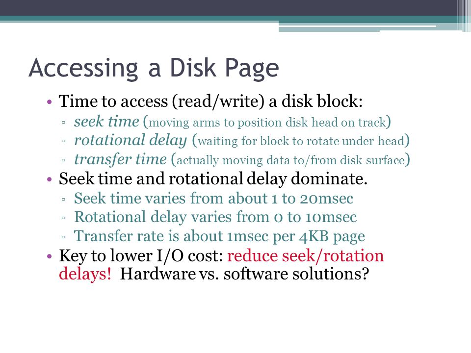 Accessing a Disk Page Time to access (read/write) a disk block: ▫ seek time ( moving arms to position disk head on track ) ▫ rotational delay ( waitin