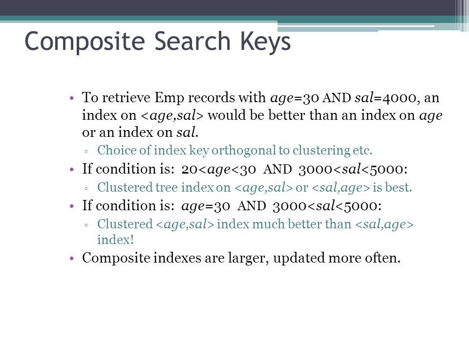 Composite Search Keys To retrieve Emp records with age=30 AND sal=4000, an index on would be better than an index on age or an index on sal. ▫ Choice