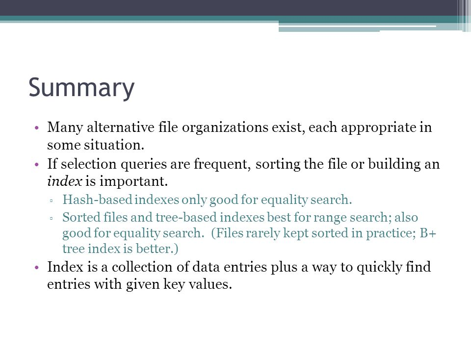Summary Many alternative file organizations exist, each appropriate in some situation. If selection queries are frequent, sorting the file or building