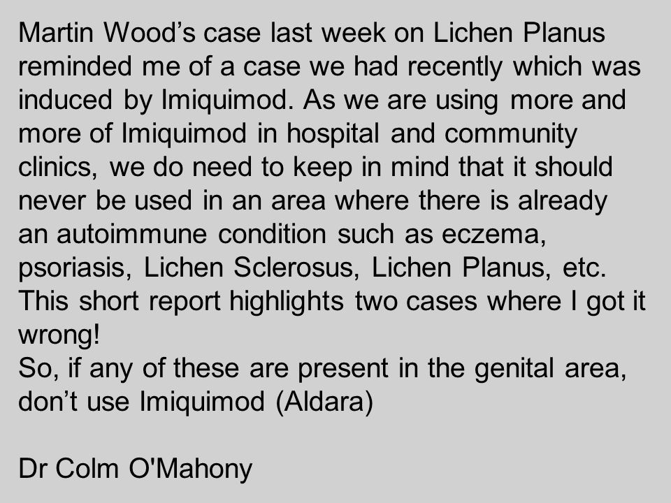 Martin Wood's case last week on Lichen Planus reminded me of a case we had recently which was induced by Imiquimod. As we are using more and more of I