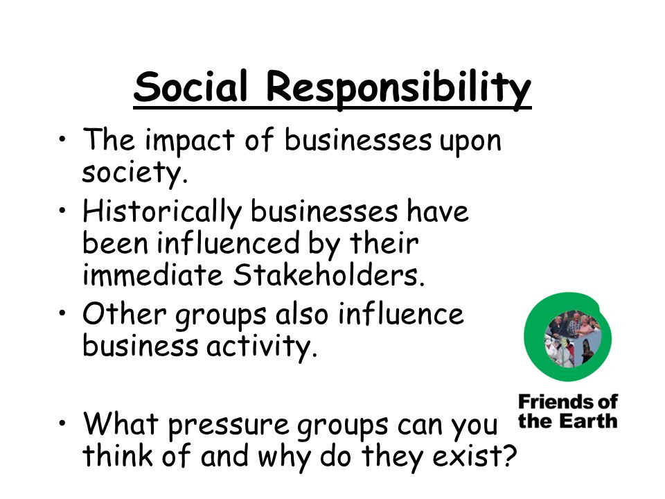 Social Responsibility The impact of businesses upon society. Historically businesses have been influenced by their immediate Stakeholders. Other group
