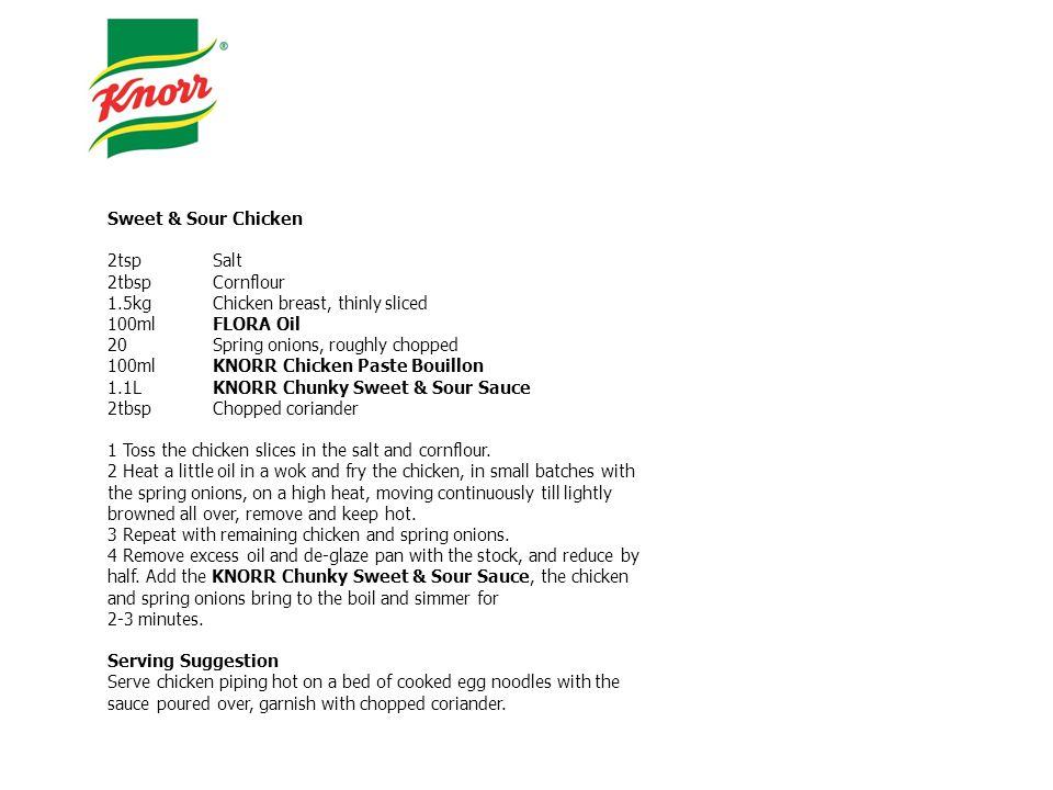 Sweet & Sour Chicken 2tspSalt 2tbspCornflour 1.5kgChicken breast, thinly sliced 100mlFLORA Oil 20Spring onions, roughly chopped 100mlKNORR Chicken Pas
