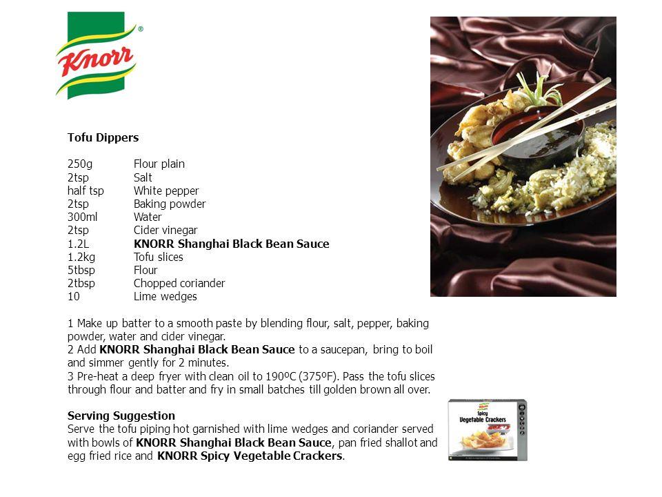 Tofu Dippers 250gFlour plain 2tspSalt half tspWhite pepper 2tspBaking powder 300mlWater 2tspCider vinegar 1.2LKNORR Shanghai Black Bean Sauce 1.2kgTof