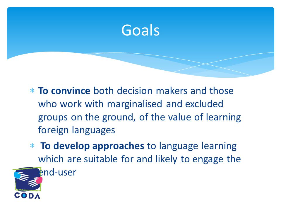  To convince both decision makers and those who work with marginalised and excluded groups on the ground, of the value of learning foreign languages  To develop approaches to language learning which are suitable for and likely to engage the end-user Goals