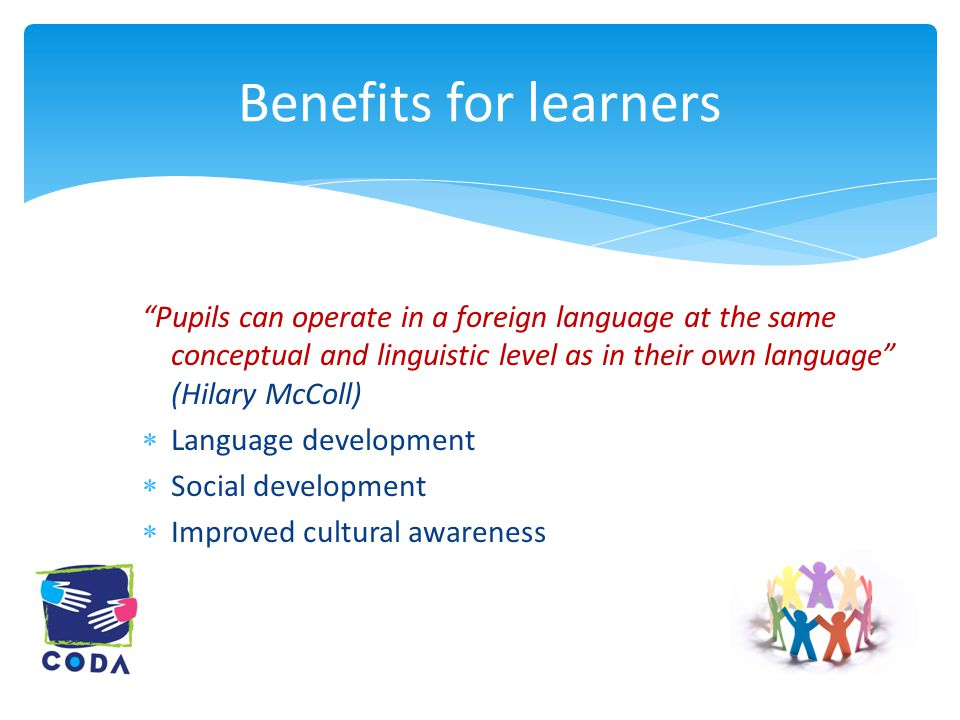 Pupils can operate in a foreign language at the same conceptual and linguistic level as in their own language (Hilary McColl)  Language development  Social development  Improved cultural awareness Benefits for learners