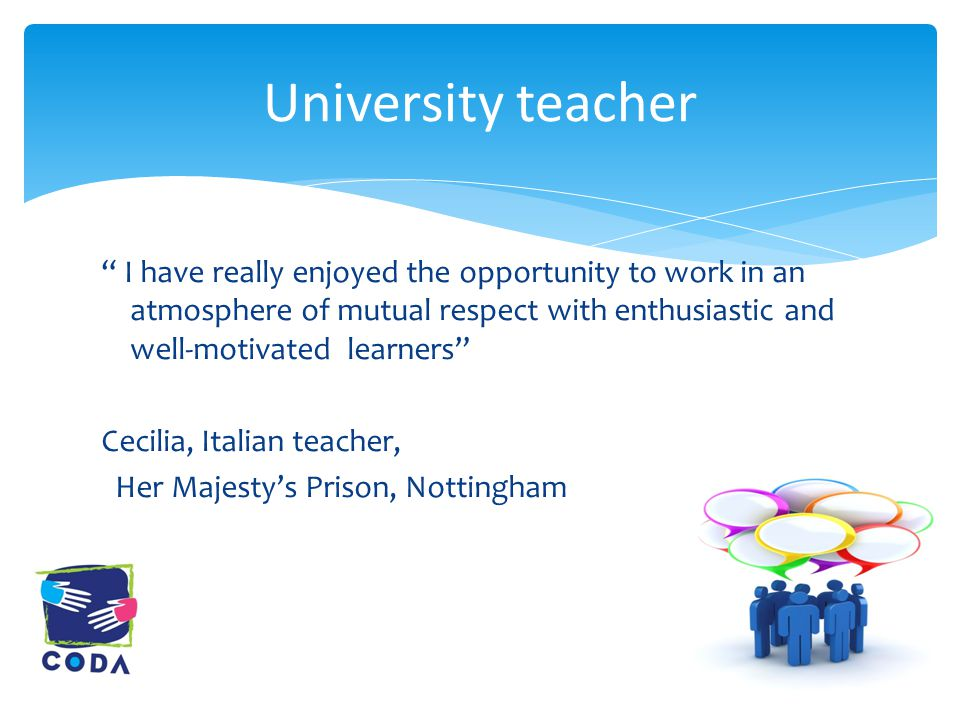 I have really enjoyed the opportunity to work in an atmosphere of mutual respect with enthusiastic and well-motivated learners Cecilia, Italian teacher, Her Majesty's Prison, Nottingham University teacher