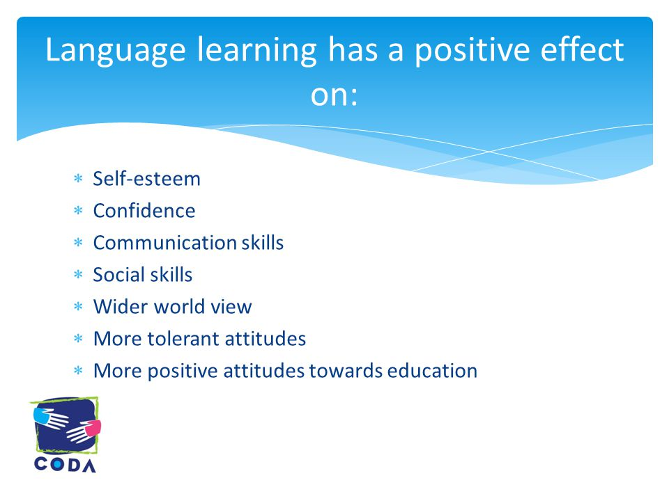  Self-esteem  Confidence  Communication skills  Social skills  Wider world view  More tolerant attitudes  More positive attitudes towards education Language learning has a positive effect on: