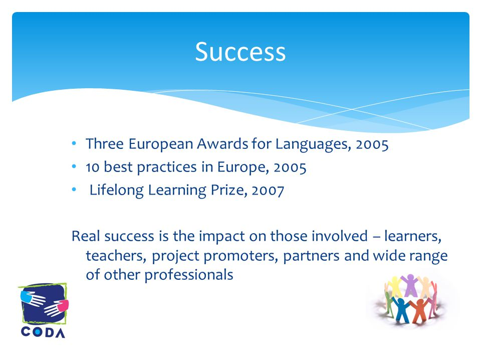 Three European Awards for Languages, 2005 10 best practices in Europe, 2005 Lifelong Learning Prize, 2007 Real success is the impact on those involved – learners, teachers, project promoters, partners and wide range of other professionals Success