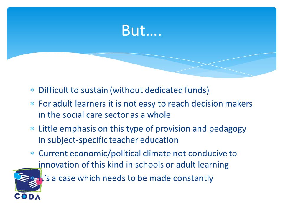  Difficult to sustain (without dedicated funds)  For adult learners it is not easy to reach decision makers in the social care sector as a whole  Little emphasis on this type of provision and pedagogy in subject-specific teacher education  Current economic/political climate not conducive to innovation of this kind in schools or adult learning  It's a case which needs to be made constantly But….