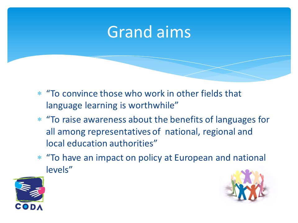 Grand aims  To convince those who work in other fields that language learning is worthwhile  To raise awareness about the benefits of languages for all among representatives of national, regional and local education authorities  To have an impact on policy at European and national levels