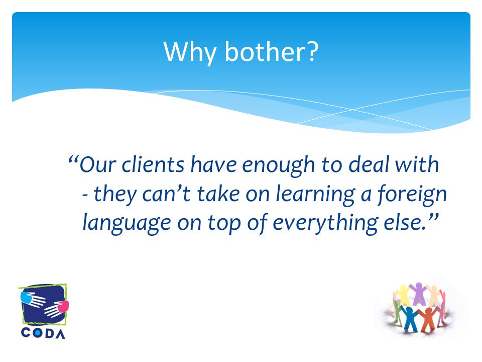 Our clients have enough to deal with - they can't take on learning a foreign language on top of everything else. Why bother