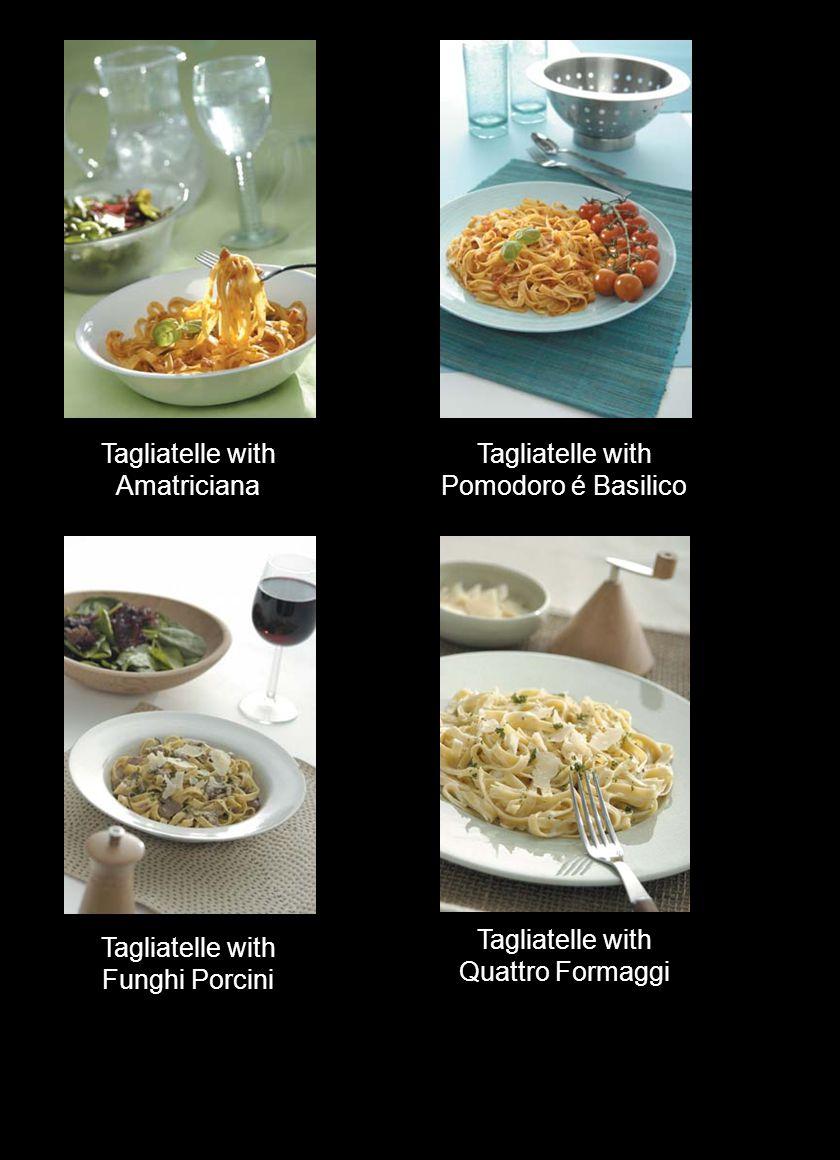 Tagliatelle with Amatriciana Tagliatelle with Pomodoro é Basilico Tagliatelle with Funghi Porcini Tagliatelle with Quattro Formaggi
