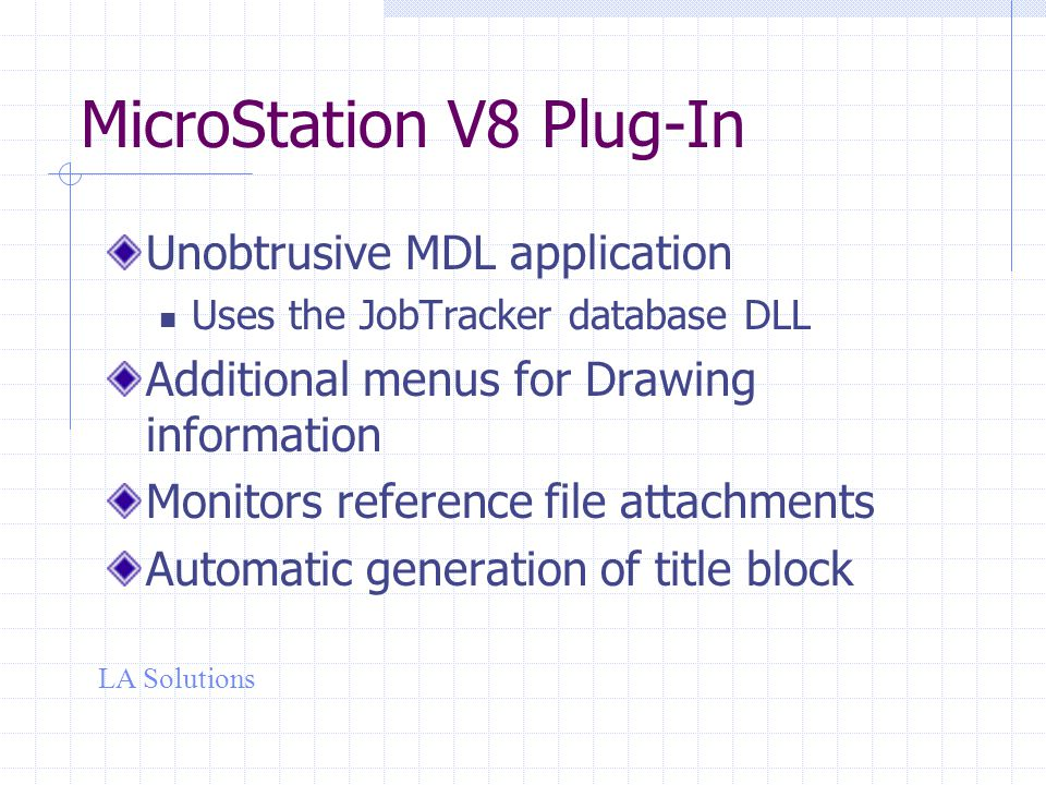 LA Solutions MicroStation V8 Plug-In Unobtrusive MDL application Uses the JobTracker database DLL Additional menus for Drawing information Monitors reference file attachments Automatic generation of title block