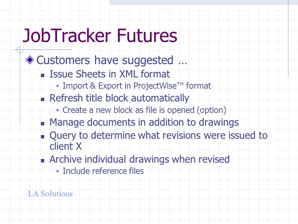 LA Solutions JobTracker Futures Customers have suggested … Issue Sheets in XML format  Import & Export in ProjectWise™ format Refresh title block automatically  Create a new block as file is opened (option) Manage documents in addition to drawings Query to determine what revisions were issued to client X Archive individual drawings when revised  Include reference files