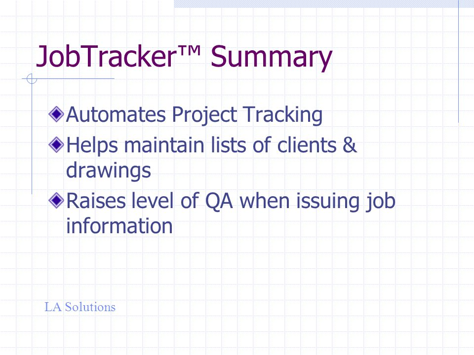 LA Solutions JobTracker™ Summary Automates Project Tracking Helps maintain lists of clients & drawings Raises level of QA when issuing job information