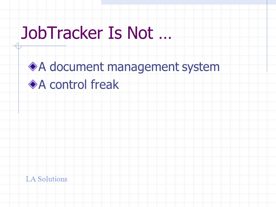 LA Solutions JobTracker Is Not … A document management system A control freak
