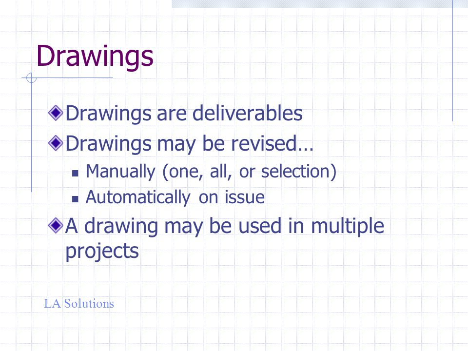 LA Solutions Drawings Drawings are deliverables Drawings may be revised… Manually (one, all, or selection) Automatically on issue A drawing may be used in multiple projects