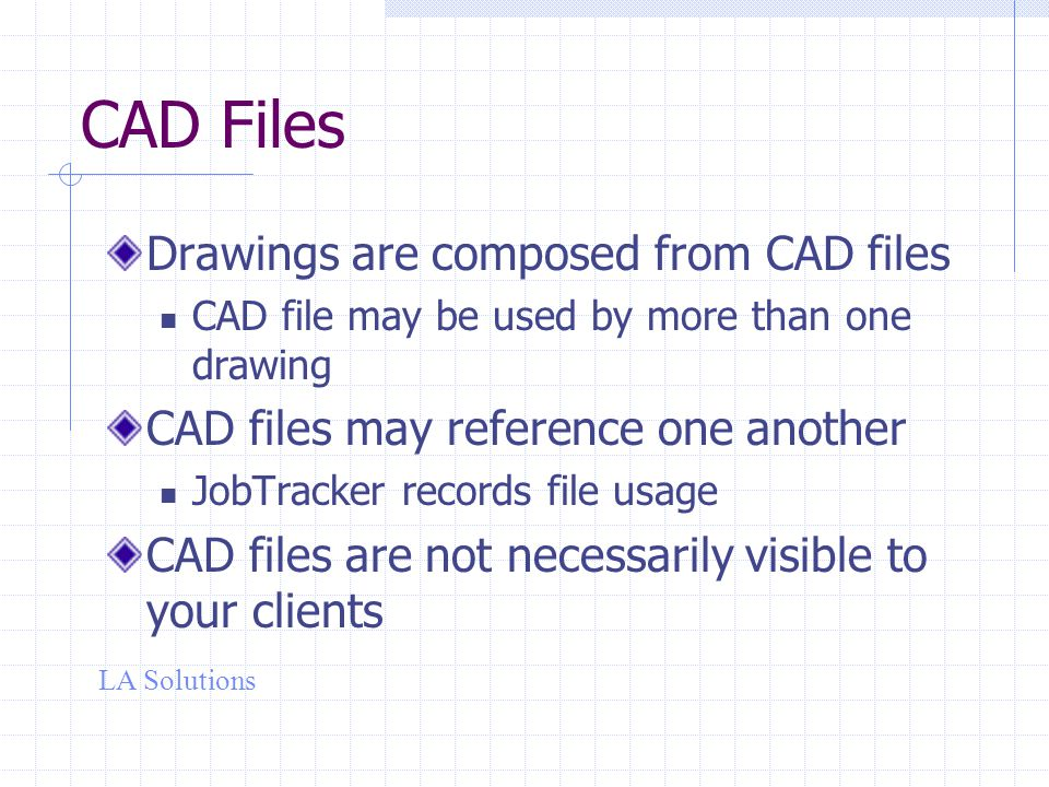 LA Solutions CAD Files Drawings are composed from CAD files CAD file may be used by more than one drawing CAD files may reference one another JobTracker records file usage CAD files are not necessarily visible to your clients