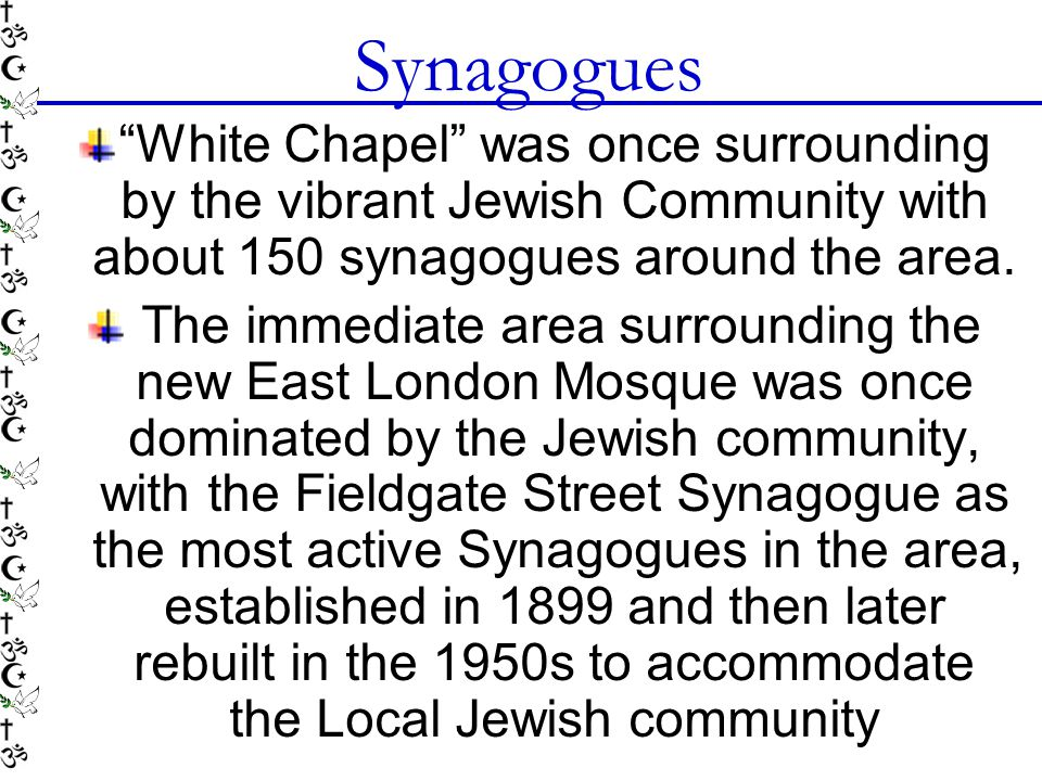 Synagogues White Chapel was once surrounding by the vibrant Jewish Community with about 150 synagogues around the area.
