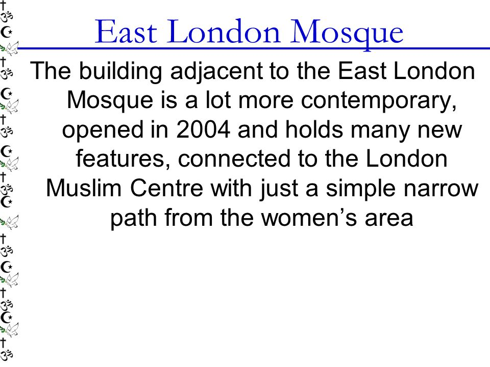East London Mosque The building adjacent to the East London Mosque is a lot more contemporary, opened in 2004 and holds many new features, connected to the London Muslim Centre with just a simple narrow path from the women's area
