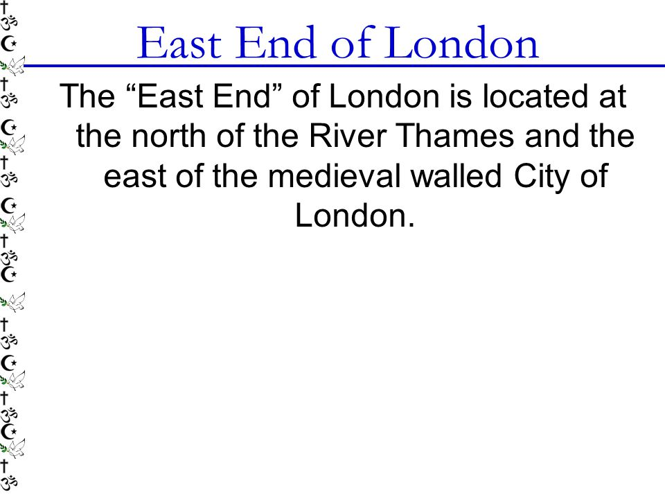 "East End of London The ""East End"" of London is located at the north of the River Thames and the east of the medieval walled City of London."