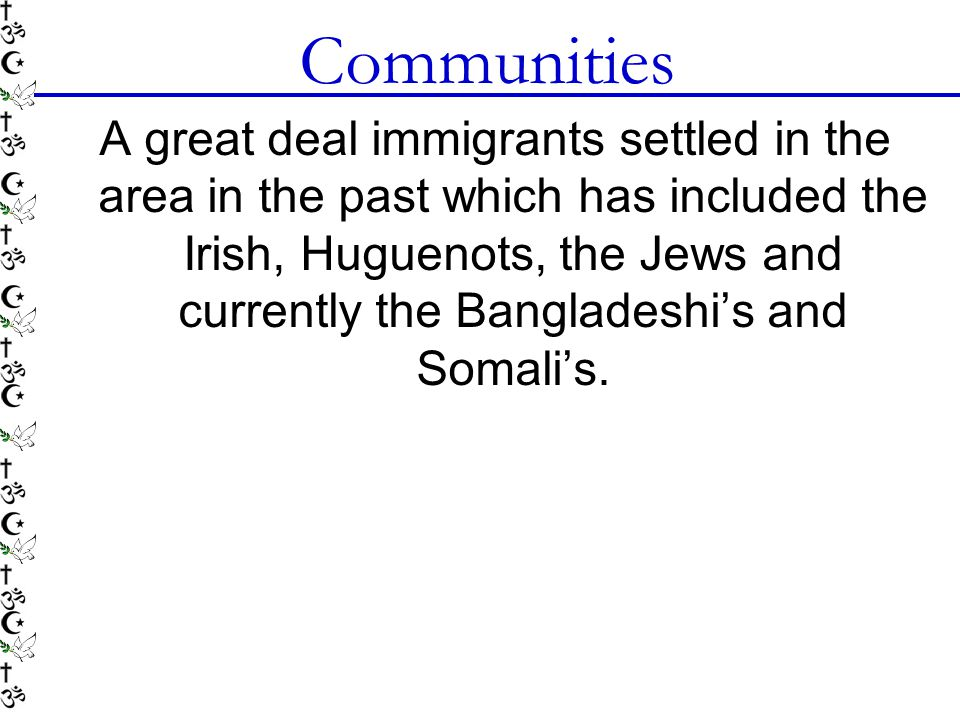 Communities A great deal immigrants settled in the area in the past which has included the Irish, Huguenots, the Jews and currently the Bangladeshi's and Somali's.