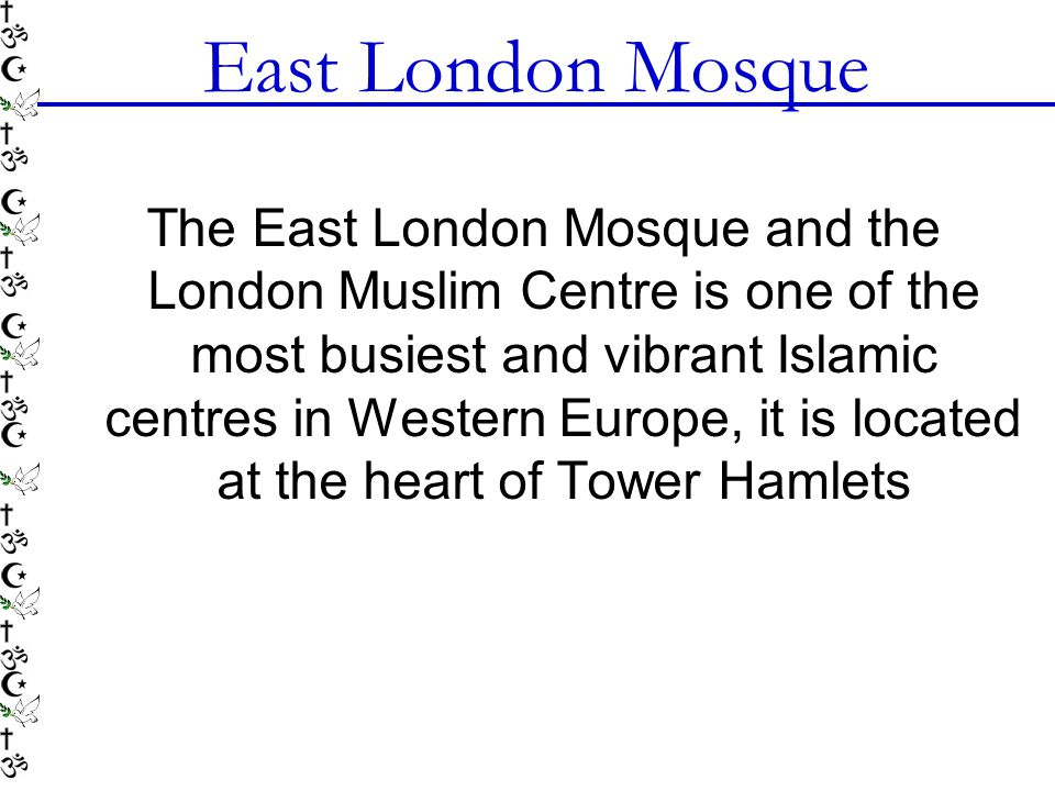 East London Mosque The East London Mosque and the London Muslim Centre is one of the most busiest and vibrant Islamic centres in Western Europe, it is located at the heart of Tower Hamlets