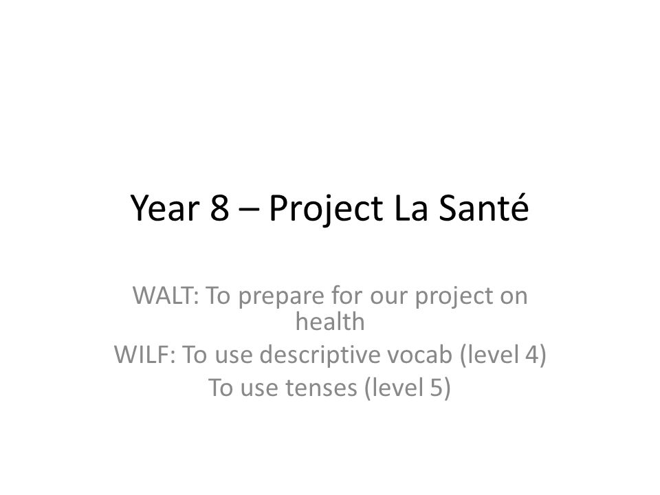 Year 8 – Project La Santé WALT: To prepare for our project on health WILF: To use descriptive vocab (level 4) To use tenses (level 5)