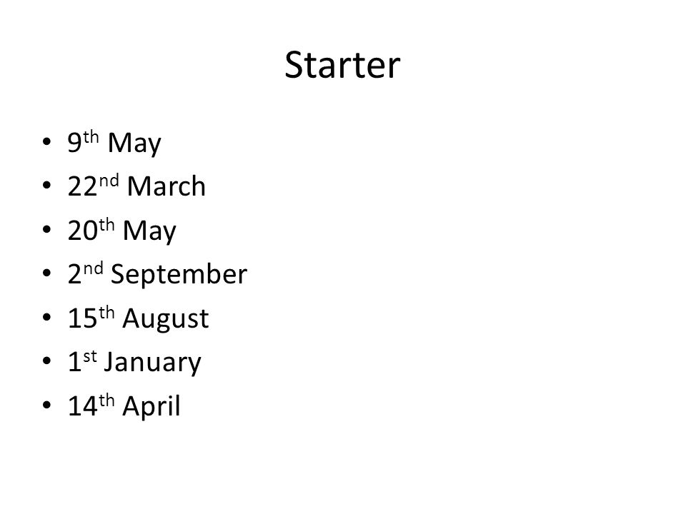 Starter 9 th May 22 nd March 20 th May 2 nd September 15 th August 1 st January 14 th April