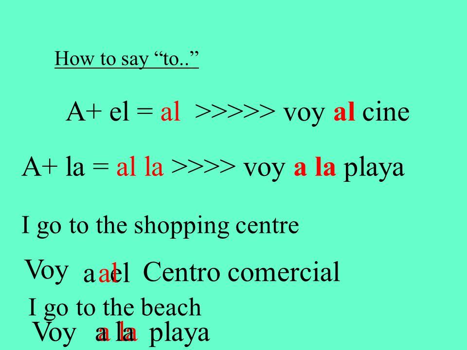 How to say to.. A+ el = al >>>>> voy al cine A+ la = al la >>>> voy a la playa I go to the shopping centre Voy a el Centro comercial al I go to the beach Voya la playa