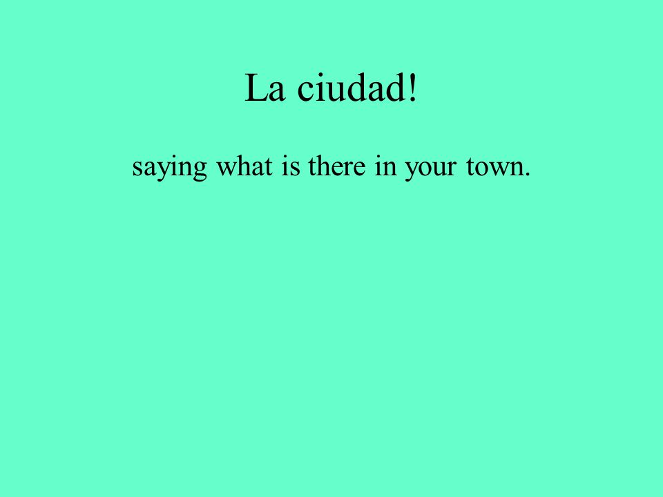 La ciudad! saying what is there in your town.